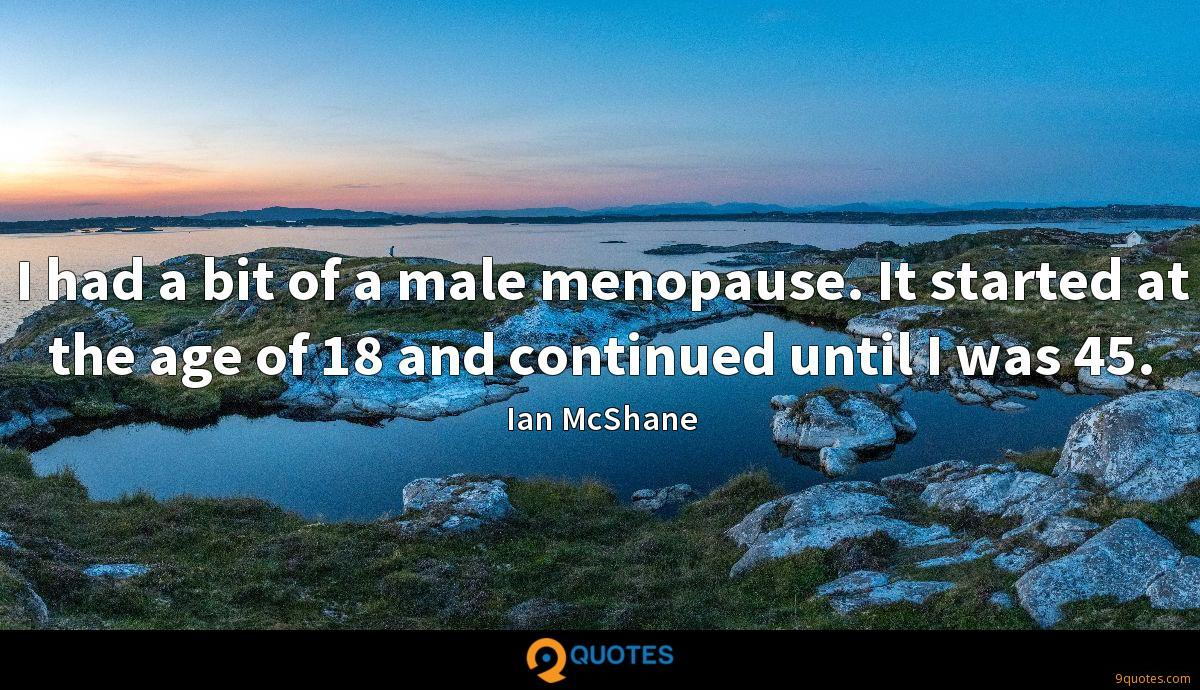 I had a bit of a male menopause. It started at the age of 18 and continued until I was 45.