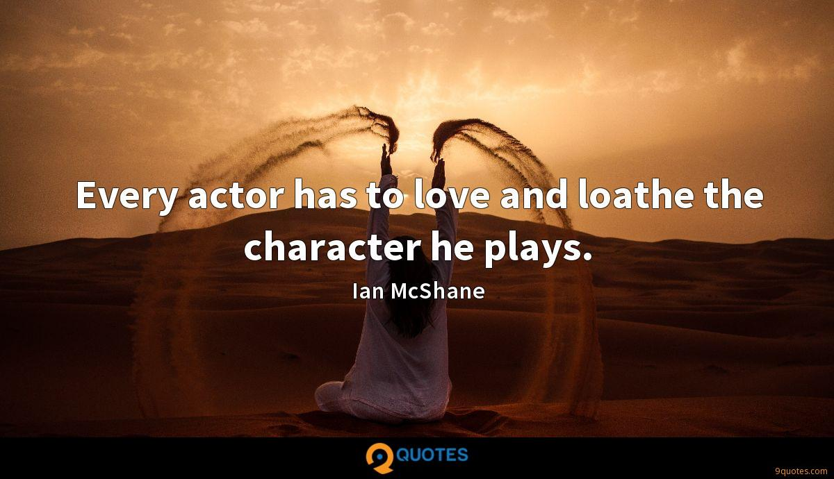 Every actor has to love and loathe the character he plays.