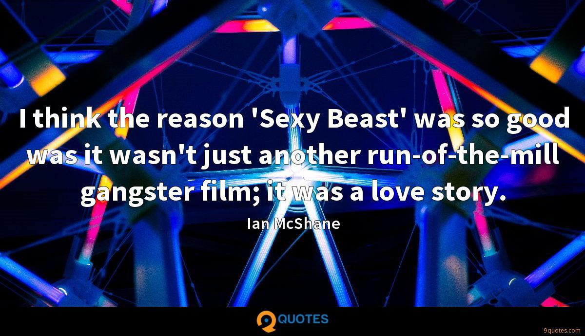 I think the reason 'Sexy Beast' was so good was it wasn't just another run-of-the-mill gangster film; it was a love story.