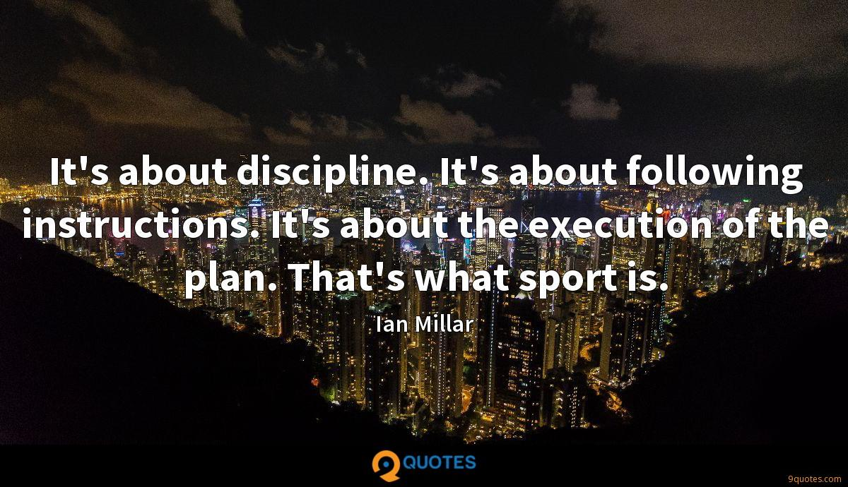 It's about discipline. It's about following instructions. It's about the execution of the plan. That's what sport is.