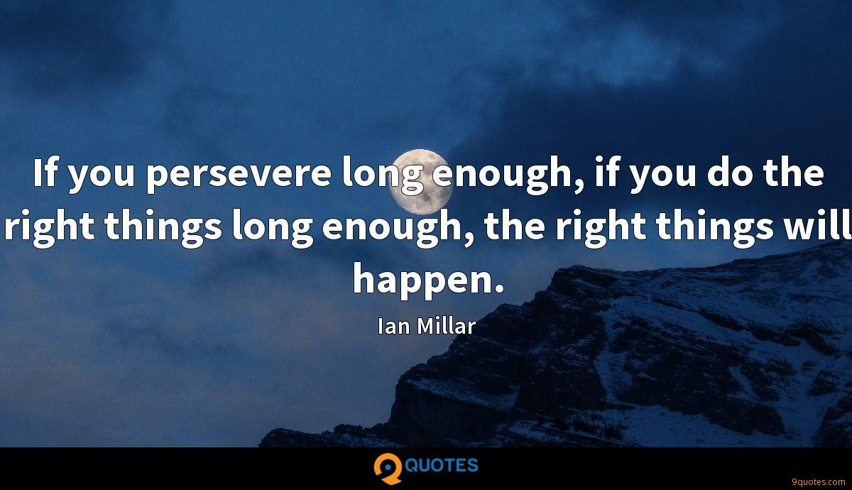 If you persevere long enough, if you do the right things long enough, the right things will happen.