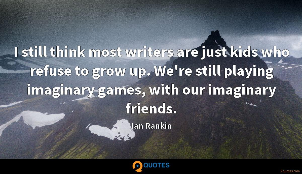 I still think most writers are just kids who refuse to grow up. We're still playing imaginary games, with our imaginary friends.