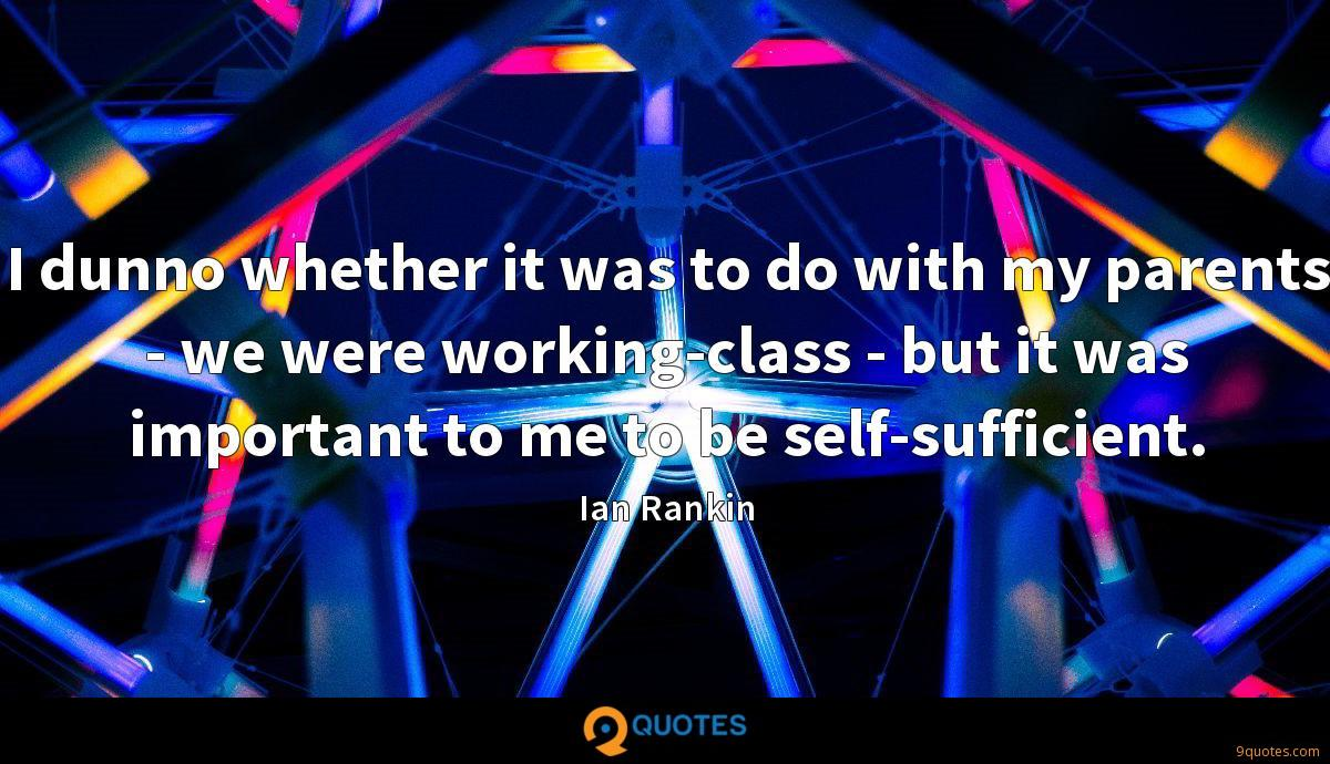 I dunno whether it was to do with my parents - we were working-class - but it was important to me to be self-sufficient.