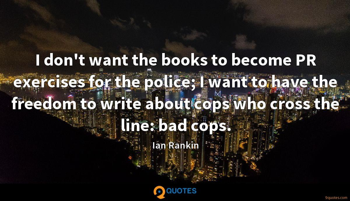 I don't want the books to become PR exercises for the police; I want to have the freedom to write about cops who cross the line: bad cops.