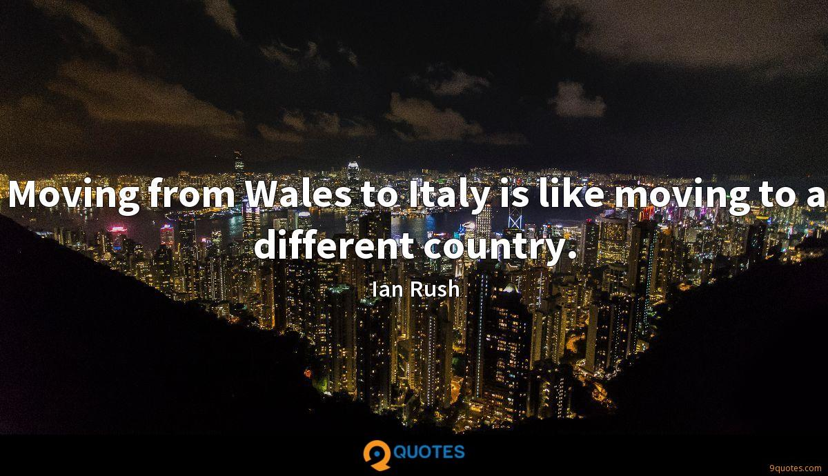 Moving from Wales to Italy is like moving to a different country.