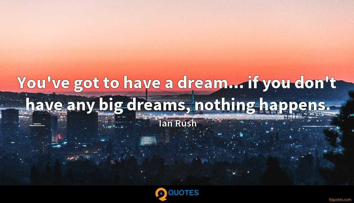 You've got to have a dream... if you don't have any big dreams, nothing happens.