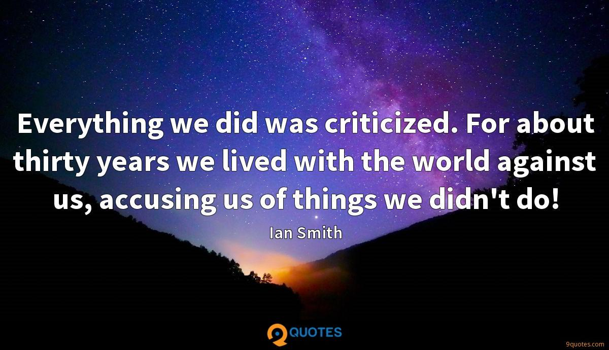 Everything we did was criticized. For about thirty years we lived with the world against us, accusing us of things we didn't do!