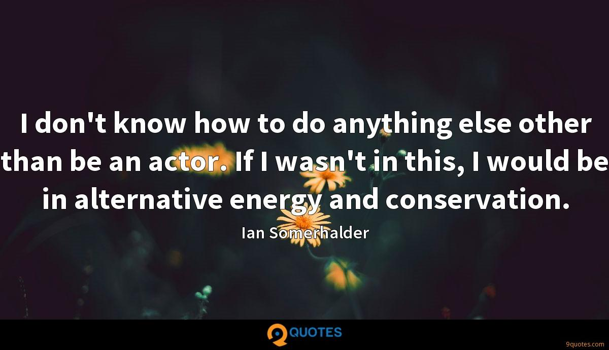 I don't know how to do anything else other than be an actor. If I wasn't in this, I would be in alternative energy and conservation.