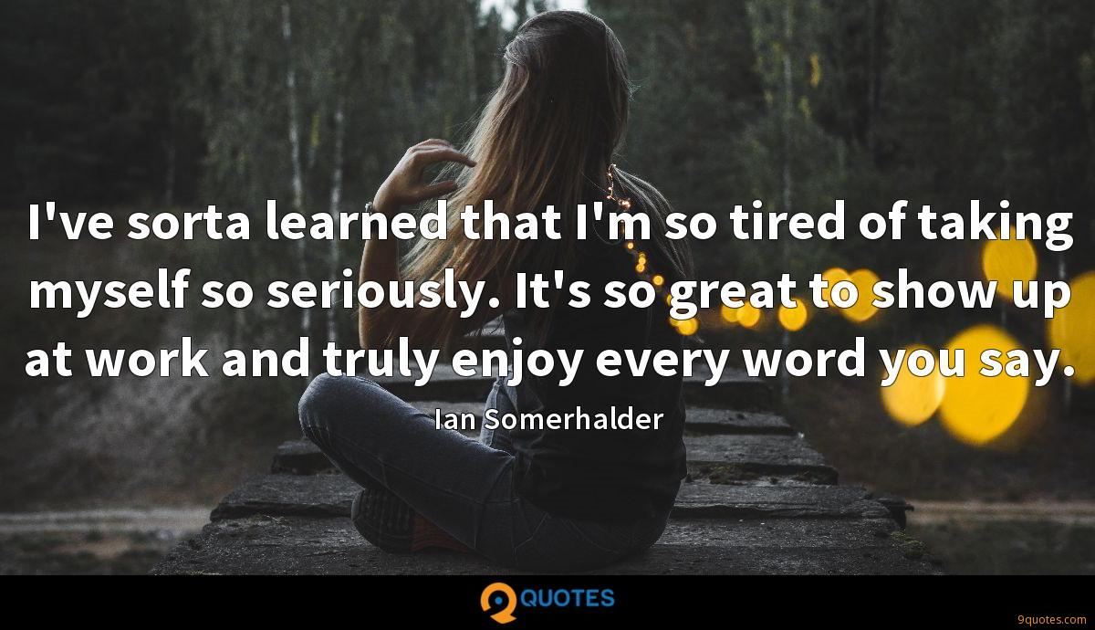 I've sorta learned that I'm so tired of taking myself so seriously. It's so great to show up at work and truly enjoy every word you say.