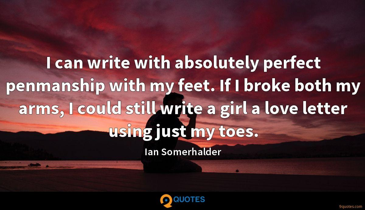 I can write with absolutely perfect penmanship with my feet. If I broke both my arms, I could still write a girl a love letter using just my toes.