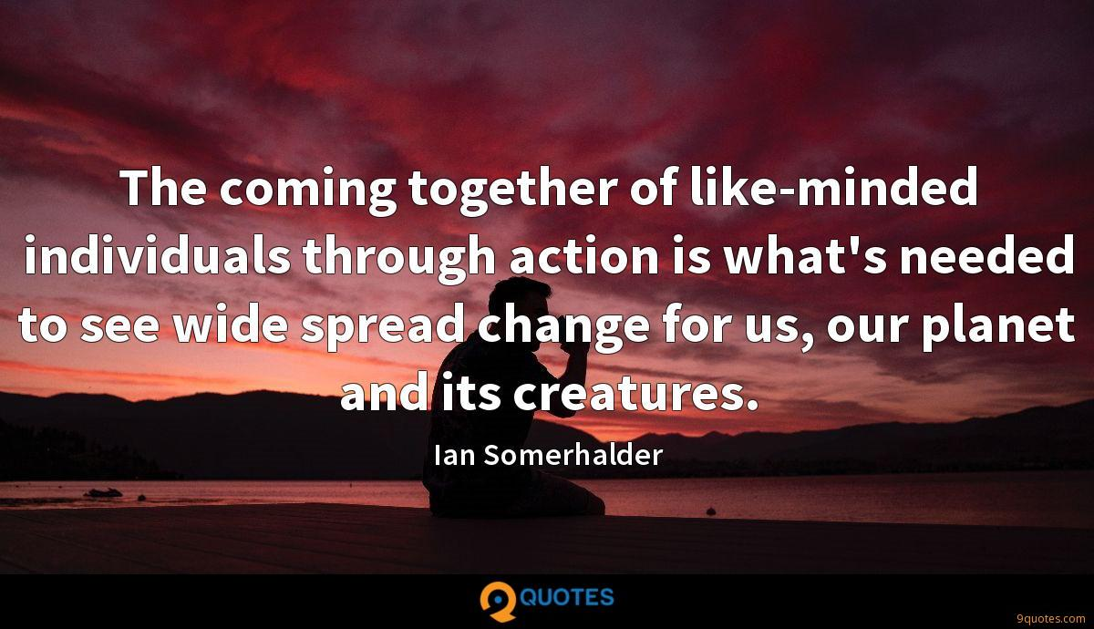 The coming together of like-minded individuals through action is what's needed to see wide spread change for us, our planet and its creatures.