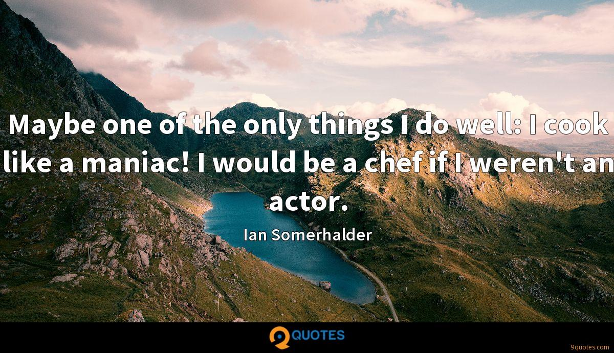 Maybe one of the only things I do well: I cook like a maniac! I would be a chef if I weren't an actor.