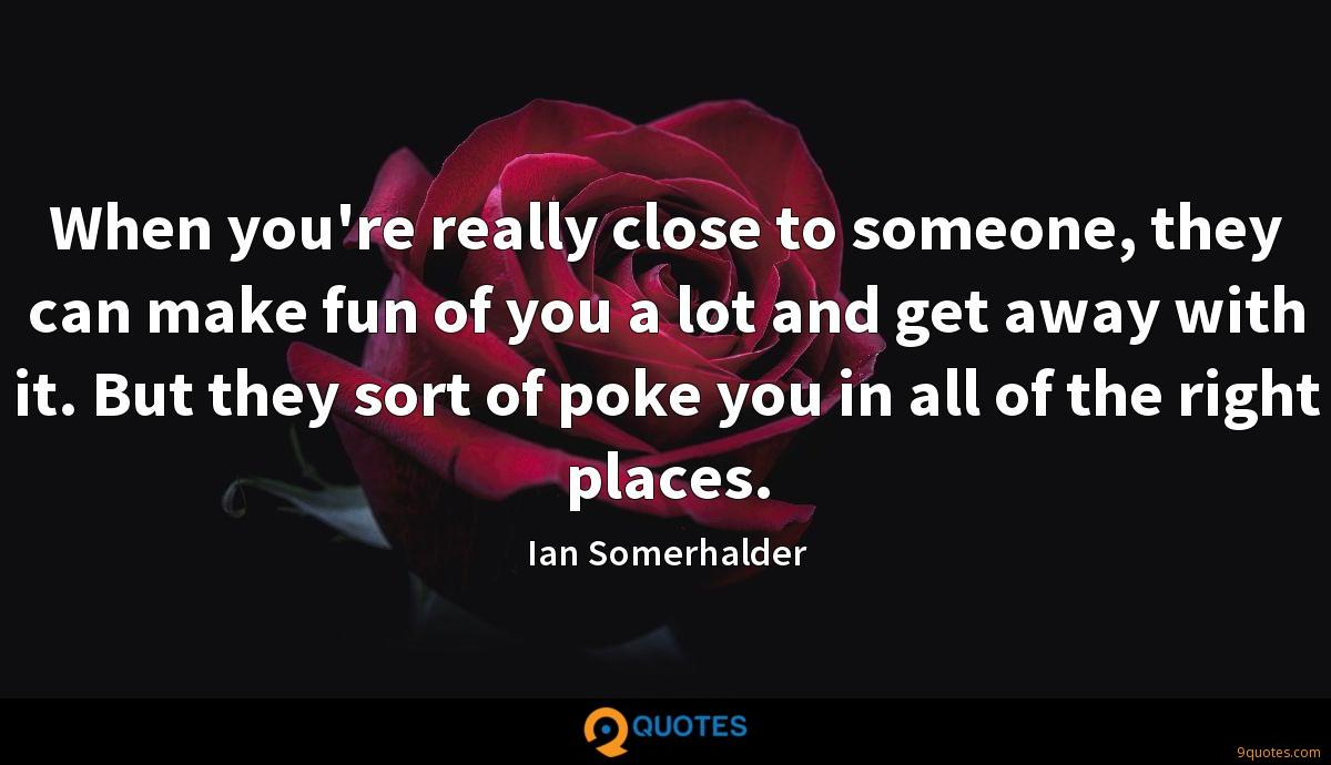 When you're really close to someone, they can make fun of you a lot and get away with it. But they sort of poke you in all of the right places.