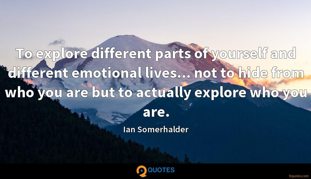 To explore different parts of yourself and different emotional lives... not to hide from who you are but to actually explore who you are.