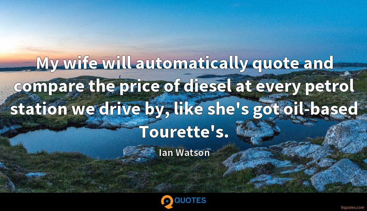My wife will automatically quote and compare the price of diesel at every petrol station we drive by, like she's got oil-based Tourette's.
