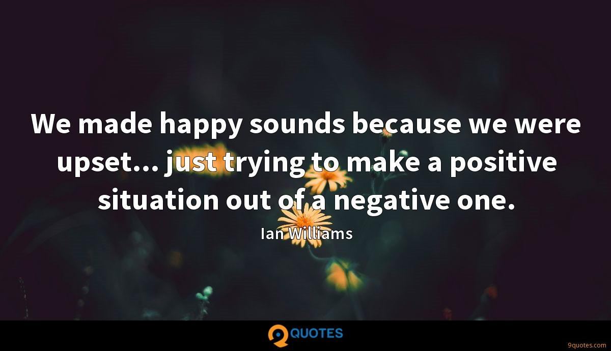 We made happy sounds because we were upset... just trying to make a positive situation out of a negative one.