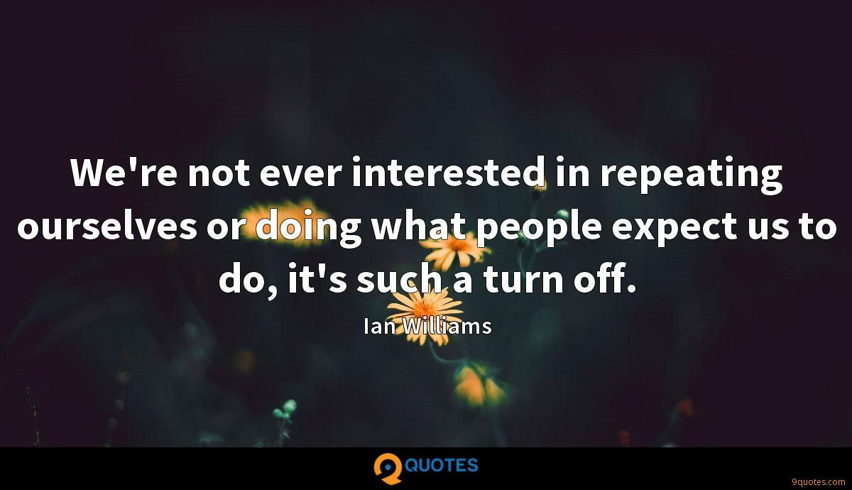 We're not ever interested in repeating ourselves or doing what people expect us to do, it's such a turn off.
