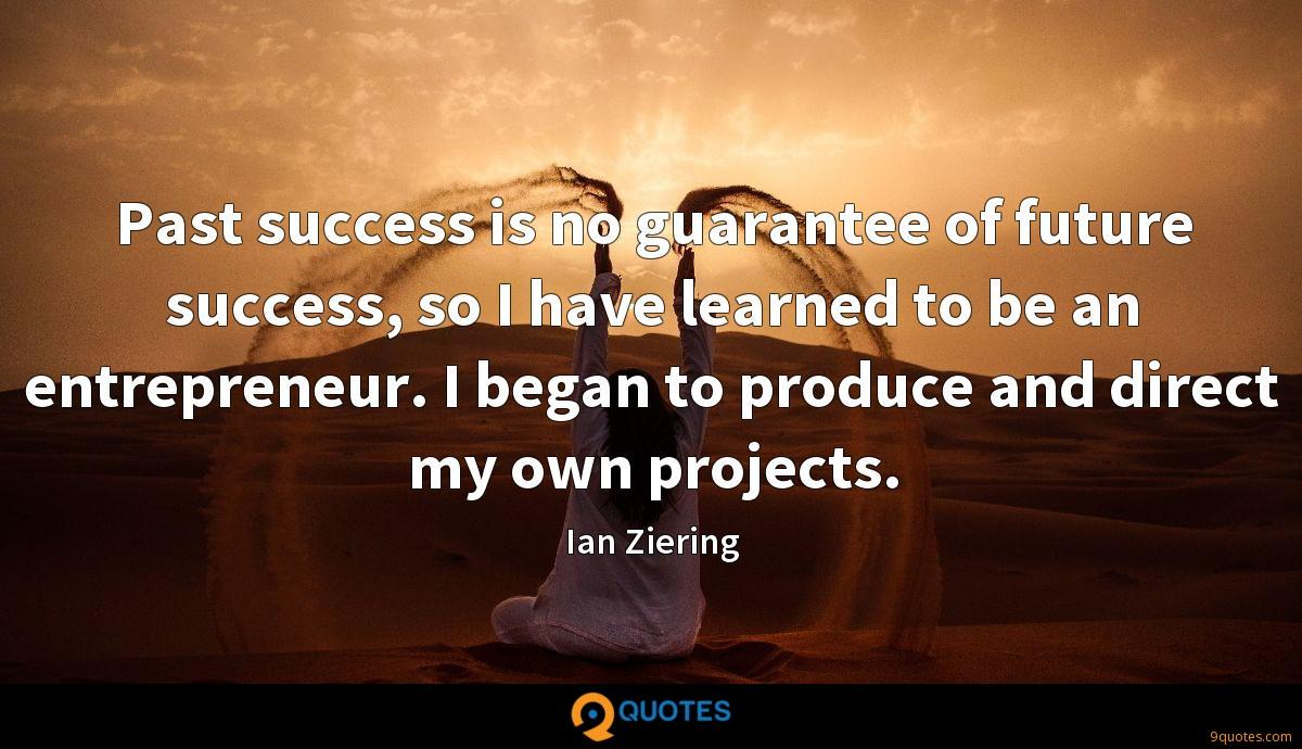 Past success is no guarantee of future success, so I have learned to be an entrepreneur. I began to produce and direct my own projects.