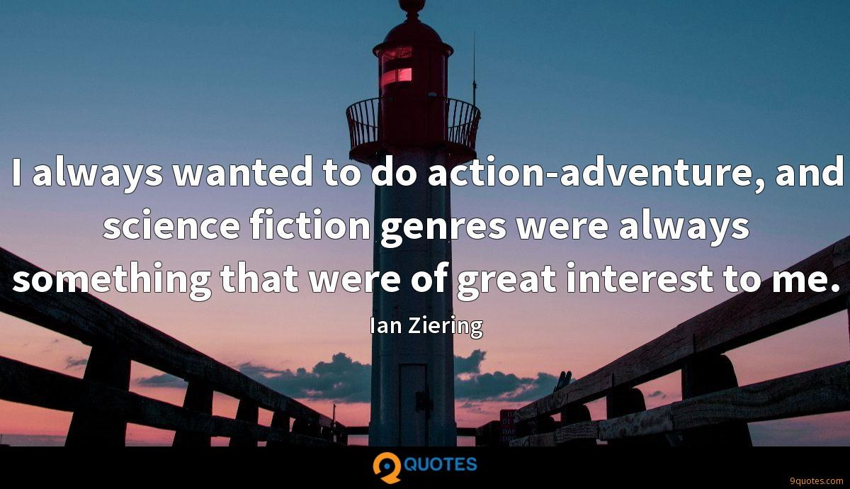 I always wanted to do action-adventure, and science fiction genres were always something that were of great interest to me.
