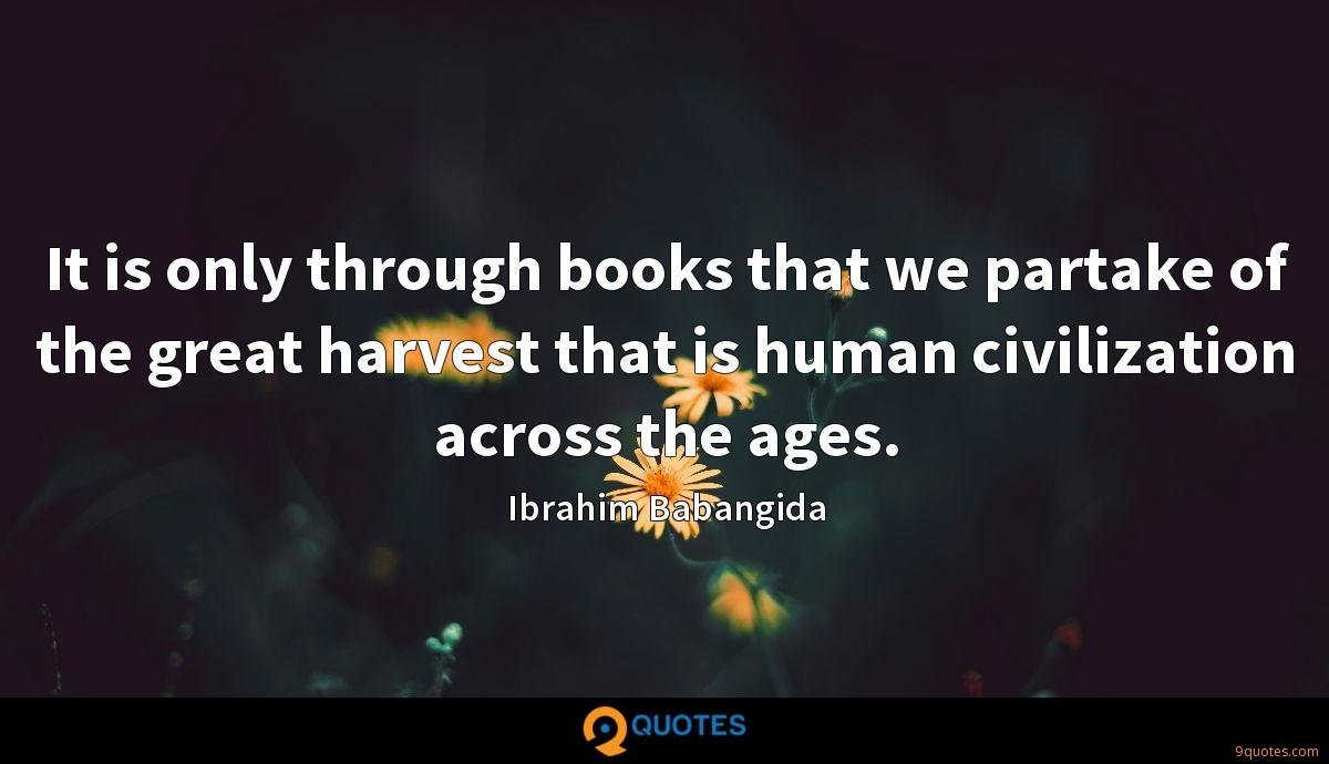 It is only through books that we partake of the great harvest that is human civilization across the ages.