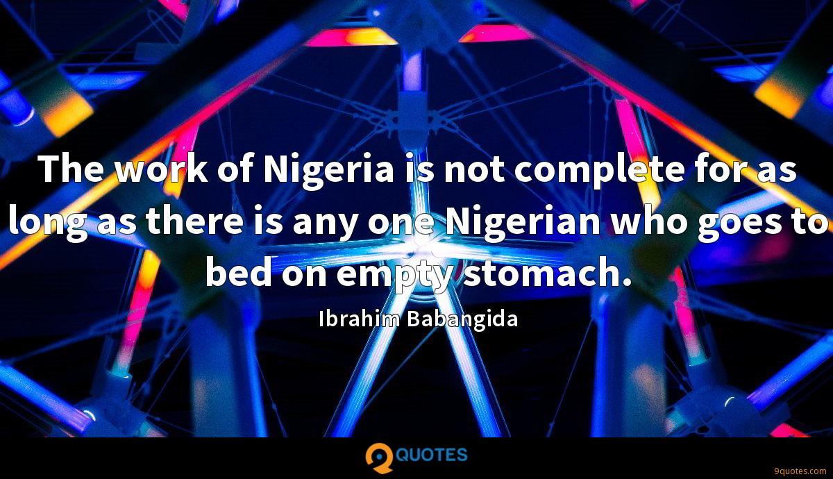 The work of Nigeria is not complete for as long as there is any one Nigerian who goes to bed on empty stomach.