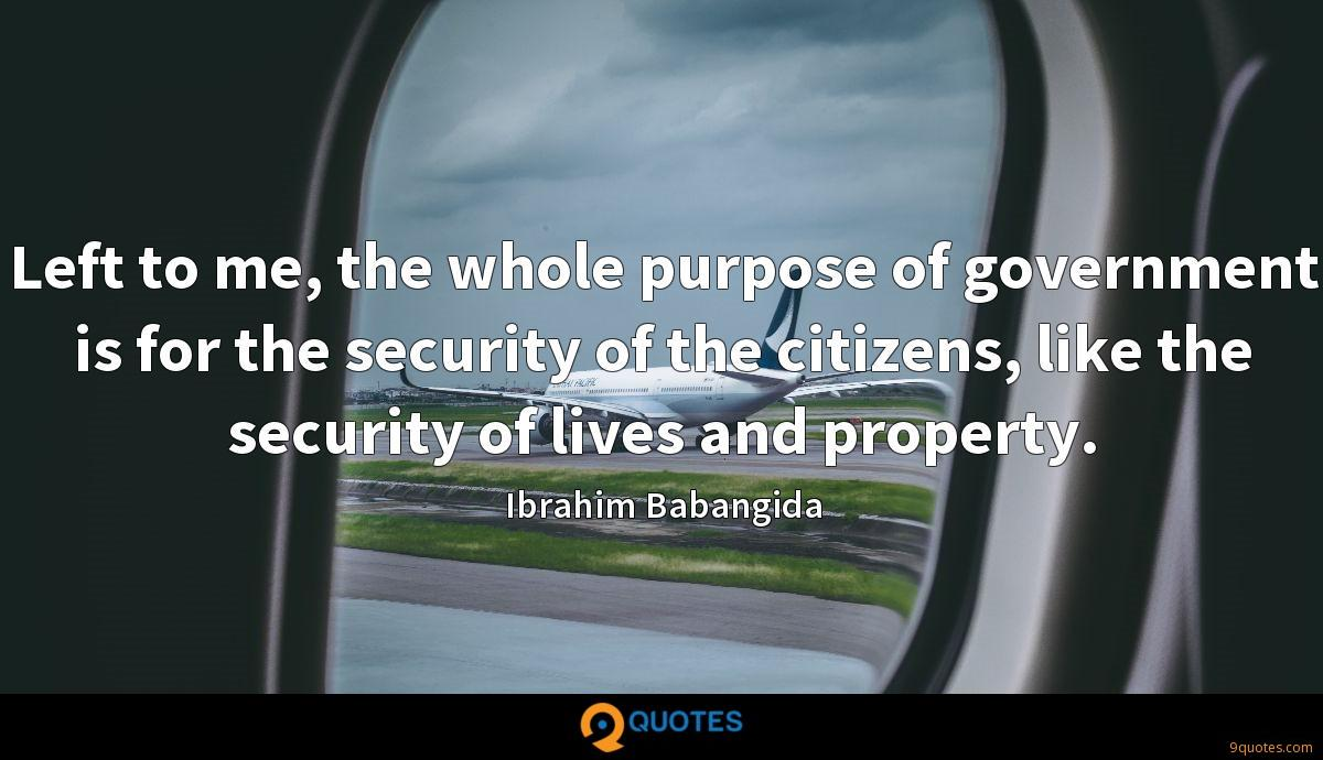 Left to me, the whole purpose of government is for the security of the citizens, like the security of lives and property.
