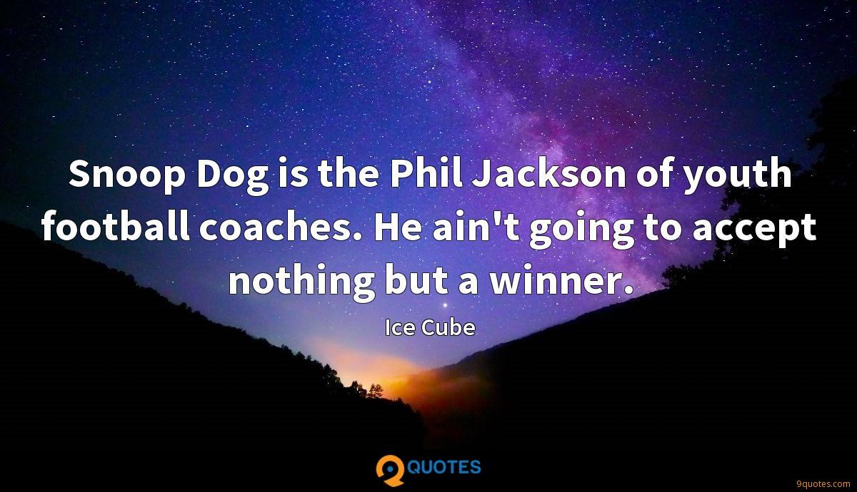 Snoop Dog is the Phil Jackson of youth football coaches. He ain't going to accept nothing but a winner.