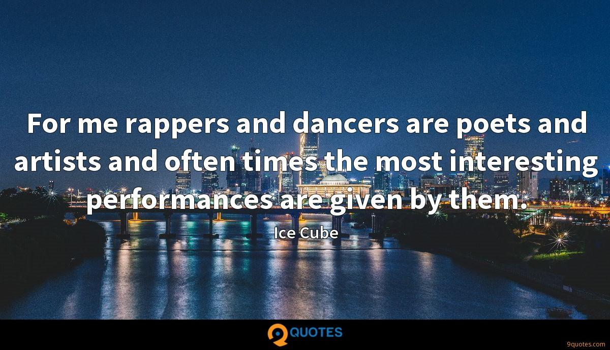 For me rappers and dancers are poets and artists and often times the most interesting performances are given by them.