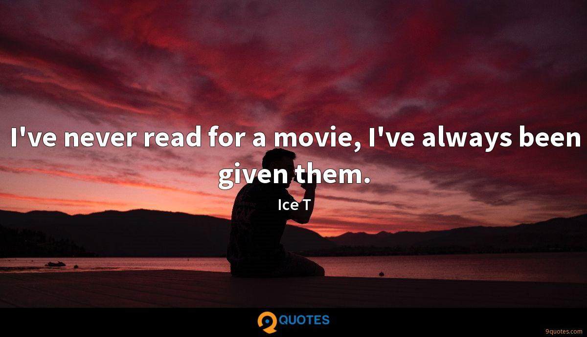 I've never read for a movie, I've always been given them.