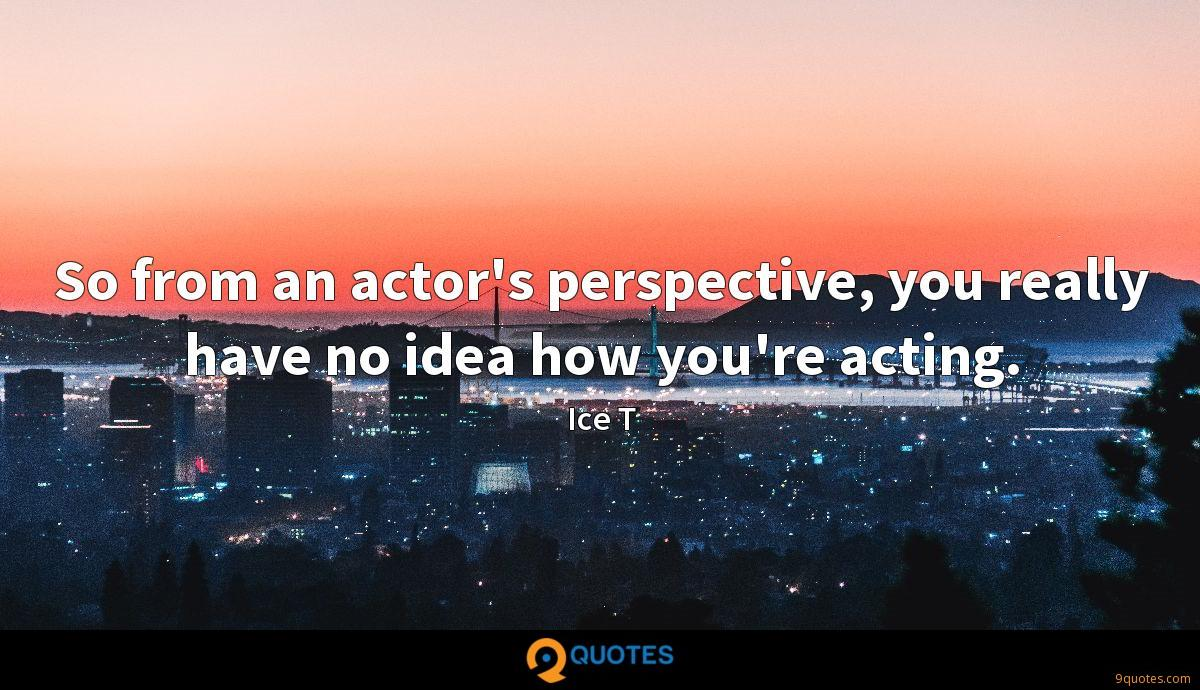 So from an actor's perspective, you really have no idea how you're acting.