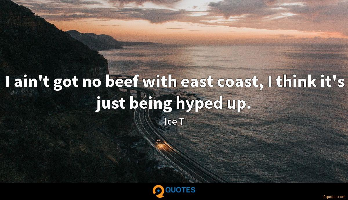 I ain't got no beef with east coast, I think it's just being hyped up.
