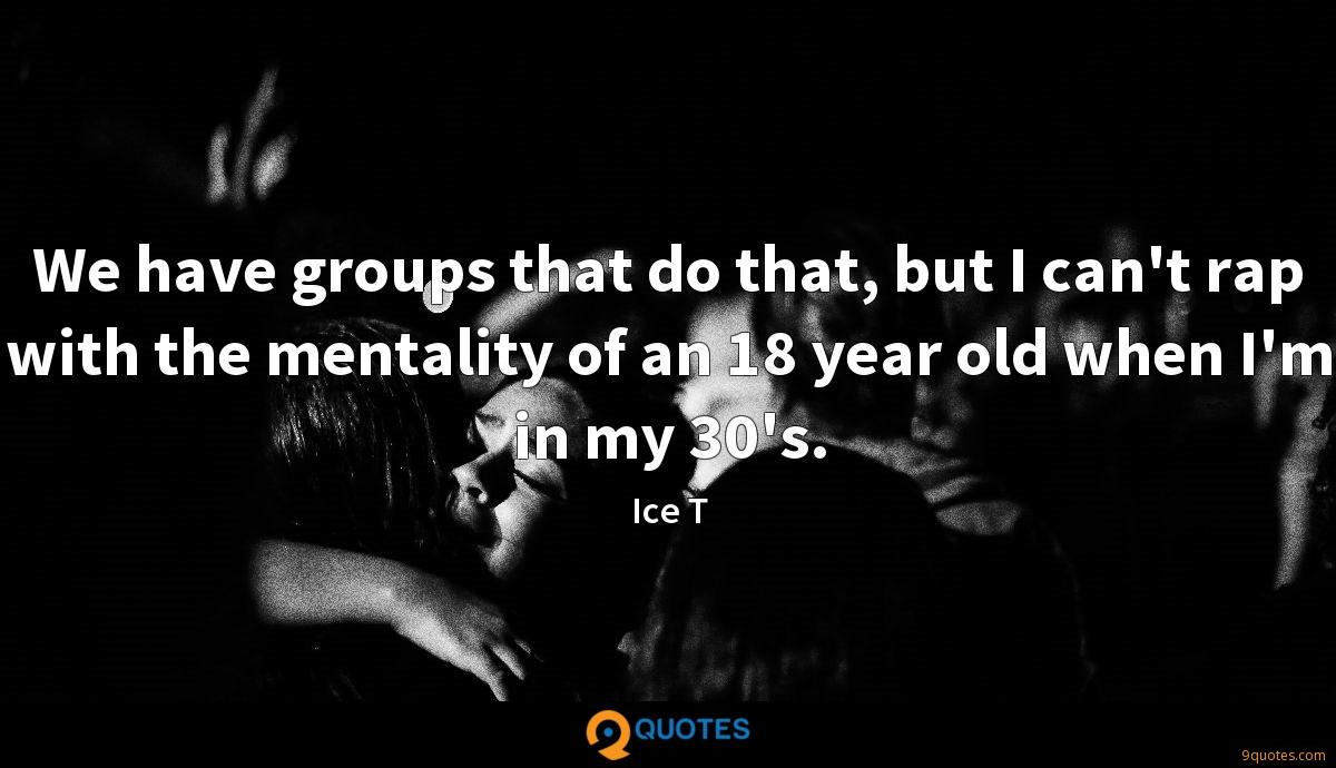 We have groups that do that, but I can't rap with the mentality of an 18 year old when I'm in my 30's.