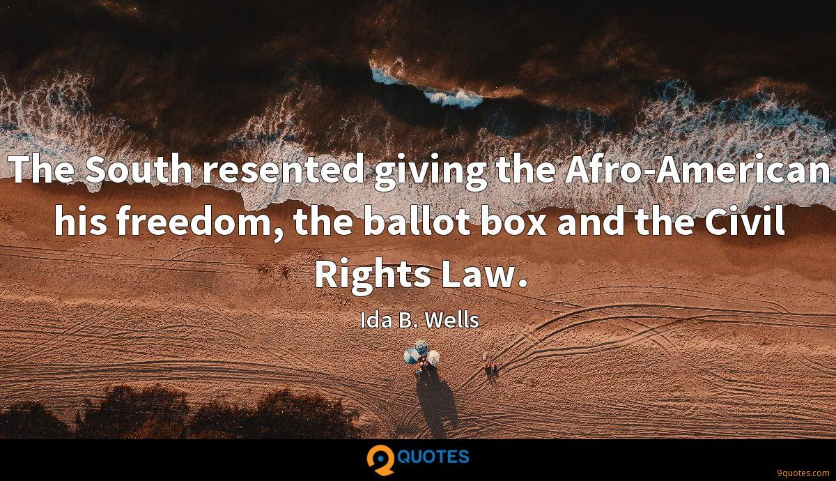 The South resented giving the Afro-American his freedom, the ballot box and the Civil Rights Law.