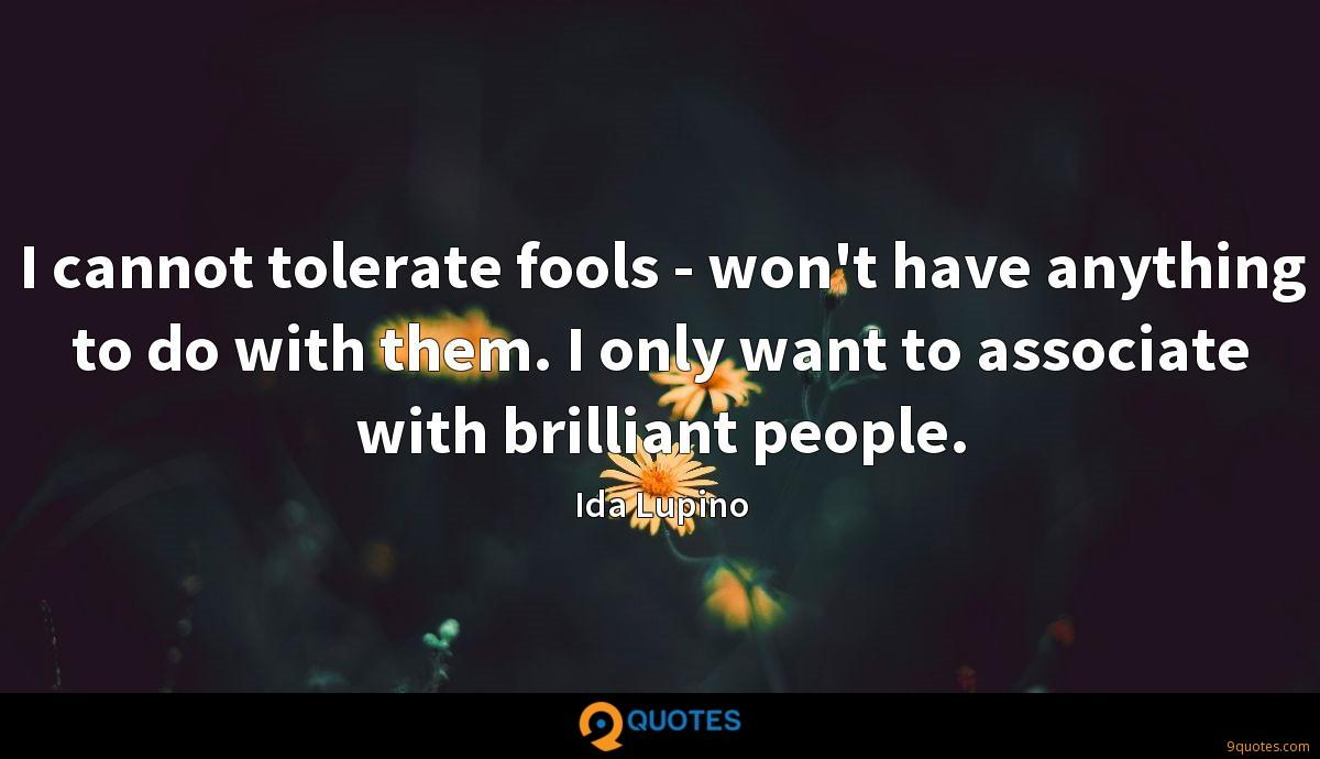 I cannot tolerate fools - won't have anything to do with them. I only want to associate with brilliant people.