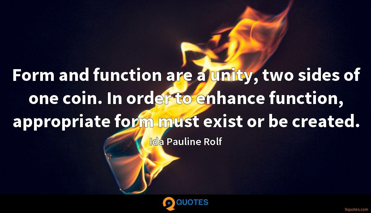 Form and function are a unity, two sides of one coin. In order to enhance function, appropriate form must exist or be created.