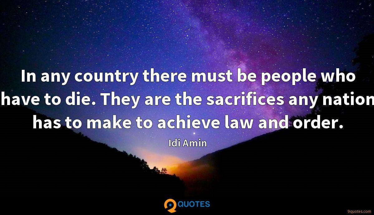 In any country there must be people who have to die. They are the sacrifices any nation has to make to achieve law and order.