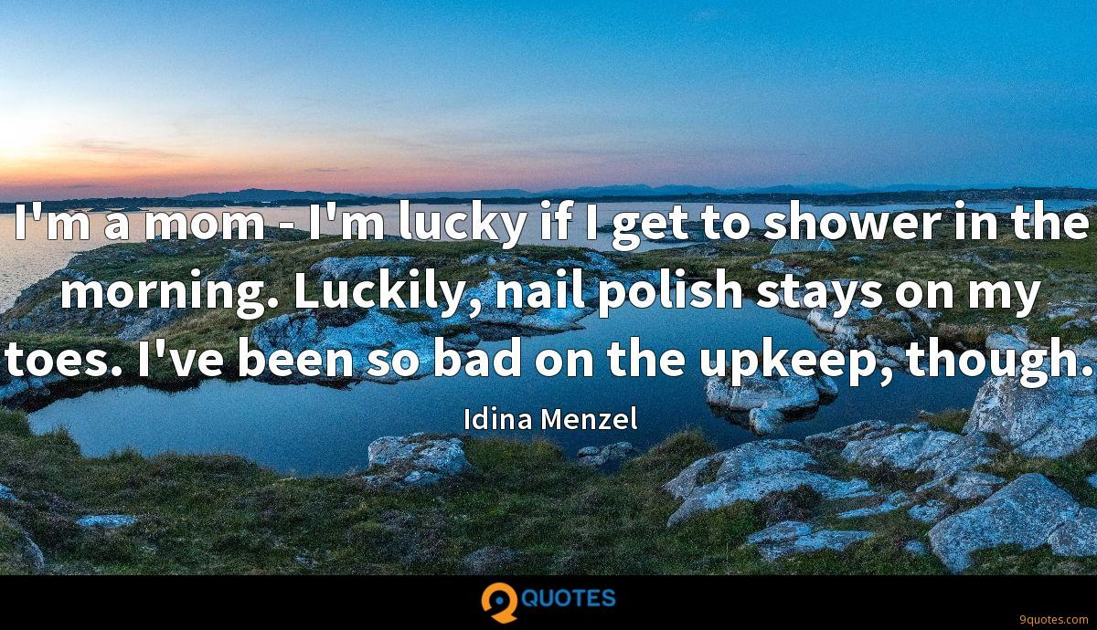 I'm a mom - I'm lucky if I get to shower in the morning. Luckily, nail polish stays on my toes. I've been so bad on the upkeep, though.