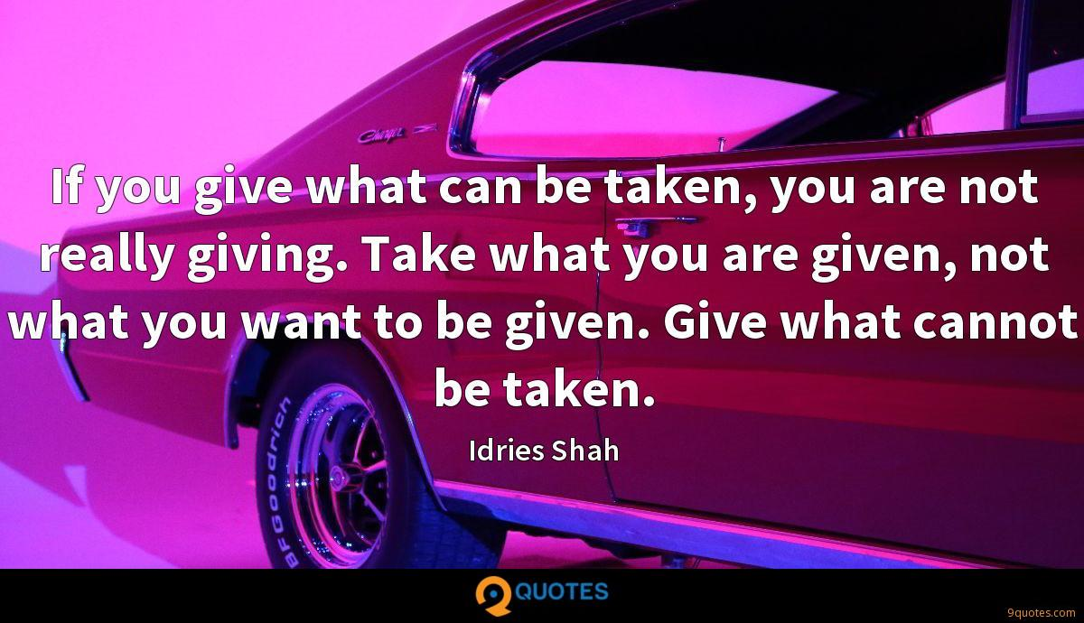 If you give what can be taken, you are not really giving. Take what you are given, not what you want to be given. Give what cannot be taken.