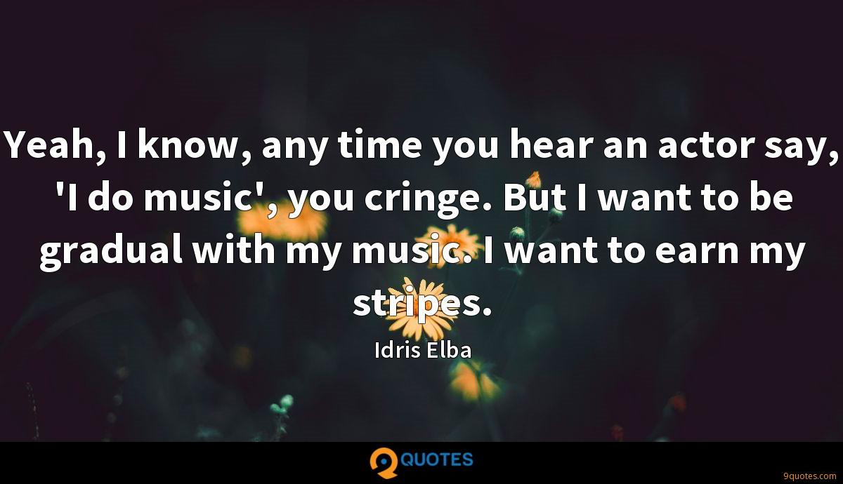 Yeah, I know, any time you hear an actor say, 'I do music', you cringe. But I want to be gradual with my music. I want to earn my stripes.