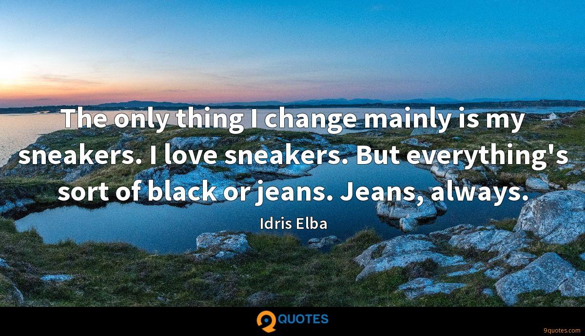 The only thing I change mainly is my sneakers. I love sneakers. But everything's sort of black or jeans. Jeans, always.