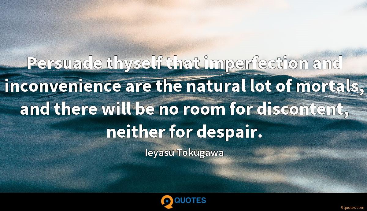 Persuade thyself that imperfection and inconvenience are the natural lot of mortals, and there will be no room for discontent, neither for despair.