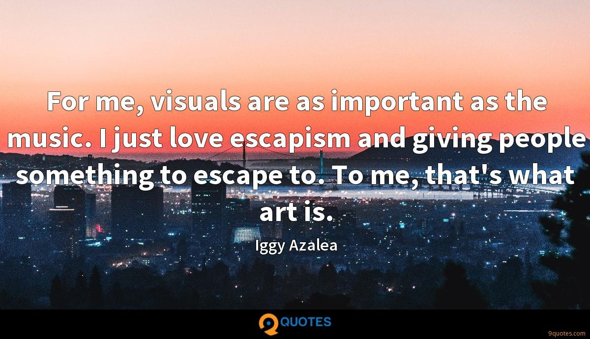 For me, visuals are as important as the music. I just love escapism and giving people something to escape to. To me, that's what art is.