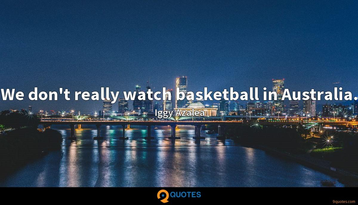 We don't really watch basketball in Australia.