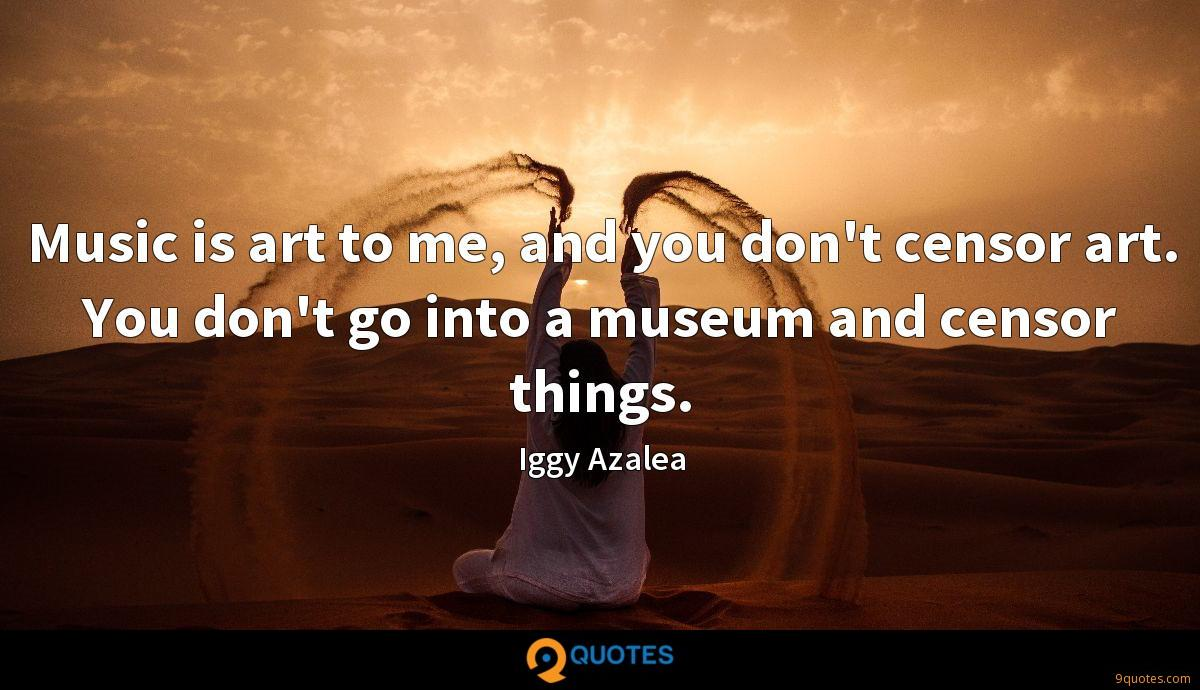 Music is art to me, and you don't censor art. You don't go into a museum and censor things.