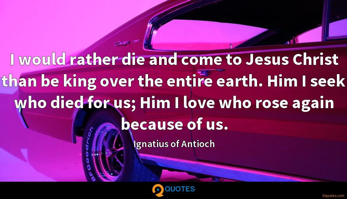 I would rather die and come to Jesus Christ than be king over the entire earth. Him I seek who died for us; Him I love who rose again because of us.
