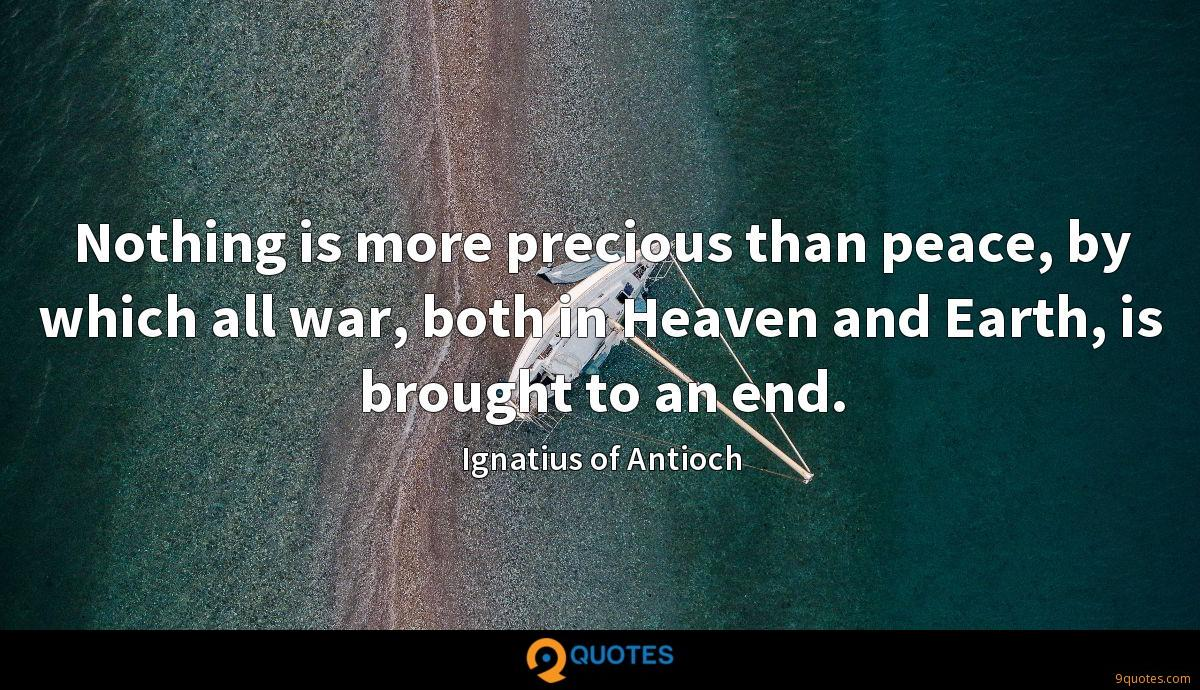 Nothing is more precious than peace, by which all war, both in Heaven and Earth, is brought to an end.