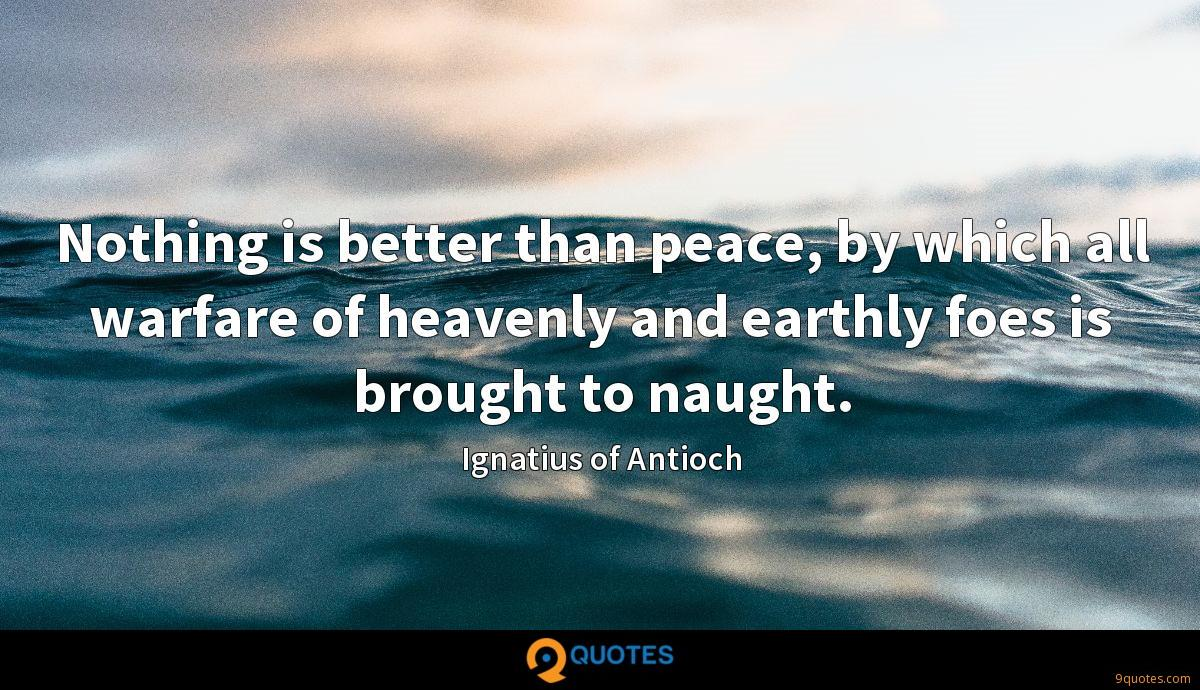 Nothing is better than peace, by which all warfare of heavenly and earthly foes is brought to naught.