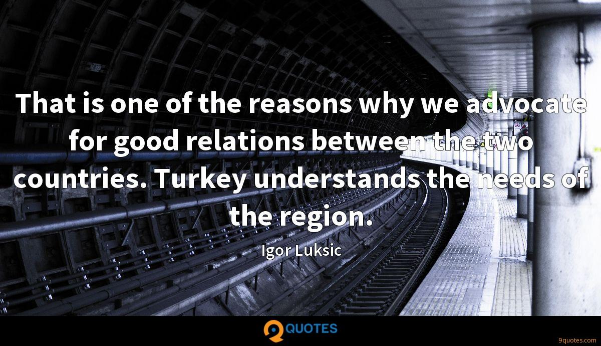 That is one of the reasons why we advocate for good relations between the two countries. Turkey understands the needs of the region.
