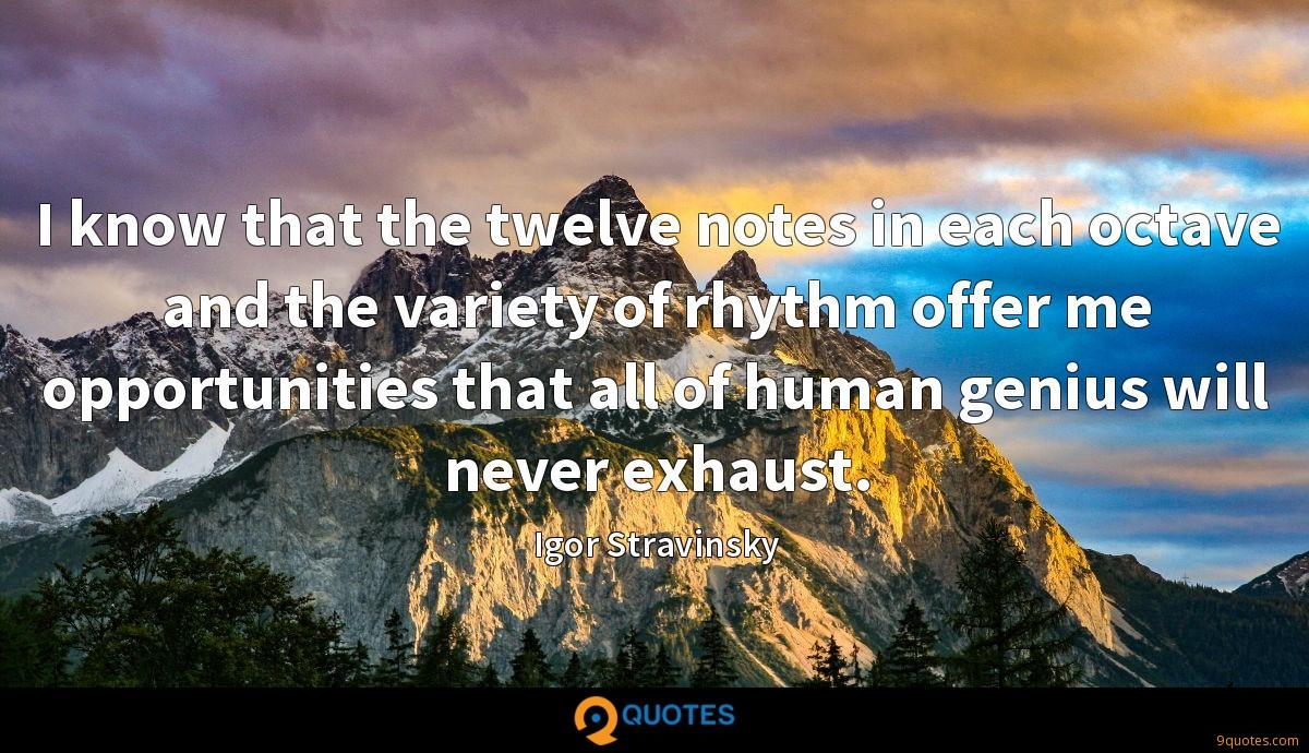 I know that the twelve notes in each octave and the variety of rhythm offer me opportunities that all of human genius will never exhaust.