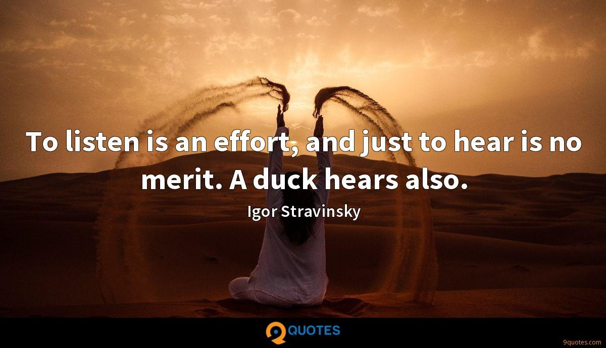 To listen is an effort, and just to hear is no merit. A duck hears also.